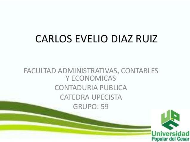 CARLOS EVELIO DIAZ RUIZ  FACULTAD ADMINISTRATIVAS, CONTABLES  Y ECONOMICAS  CONTADURIA PUBLICA  CATEDRA UPECISTA  GRUPO: 5...