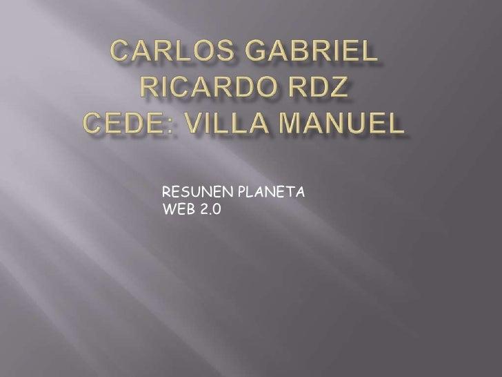 Carlos Gabriel Ricardo RdzCede: Villa Manuel<br />RESUNEN PLANETA WEB 2.0<br />