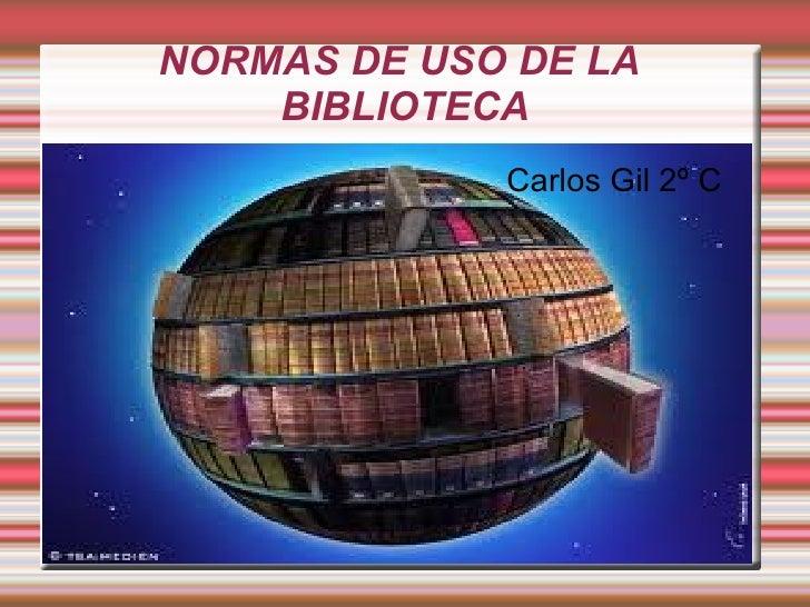 NORMAS DE USO DE LA    BIBLIOTECA             Carlos Gil 2º C