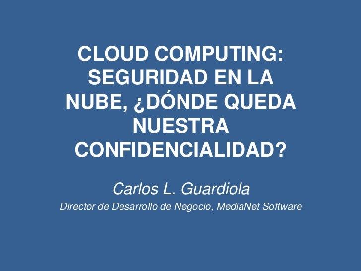 CLOUD COMPUTING: SEGURIDAD EN LA NUBE, ¿DÓNDE QUEDA NUESTRA CONFIDENCIALIDAD?<br />Carlos L. Guardiola<br />Director de De...