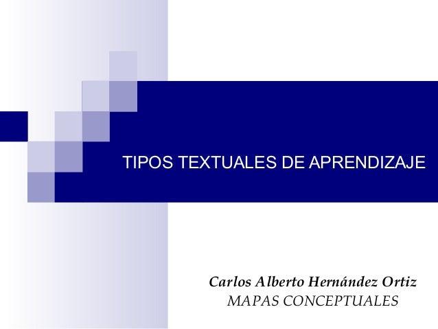 TIPOS TEXTUALES DE APRENDIZAJE Carlos Alberto Hernández Ortiz MAPAS CONCEPTUALES