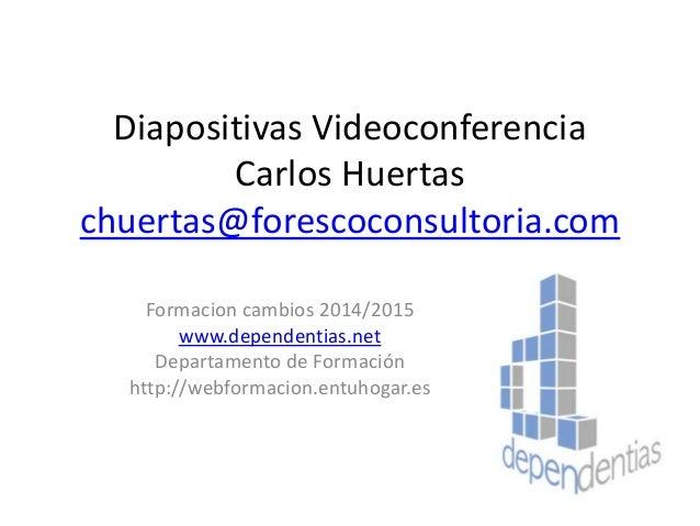 Diapositivas Videoconferencia Carlos Huertas chuertas@forescoconsultoria.com Formacion cambios 2014/2015 www.dependentias....