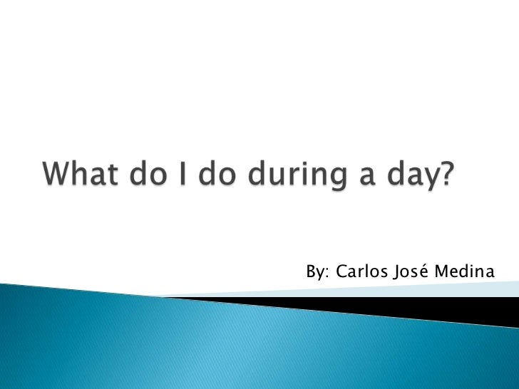 Whatdo I do during a day?<br />By: Carlos José Medina<br />