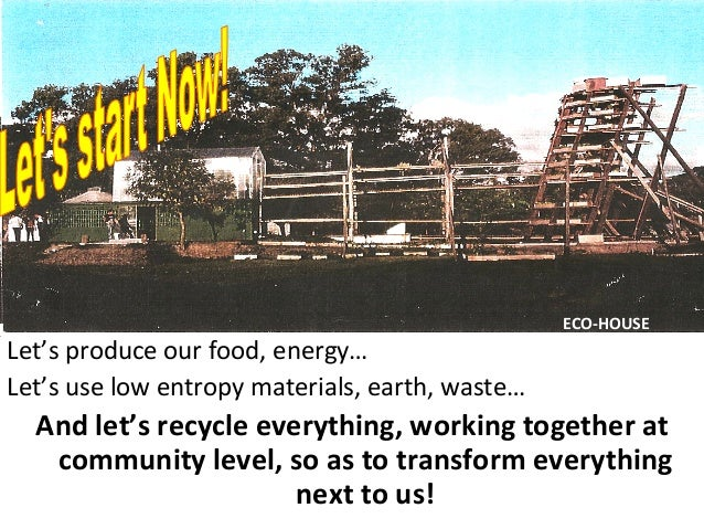 Let's  produce  our  food,  energy…   Let's  use  low  entropy  materials,  earth,  waste…   And ...