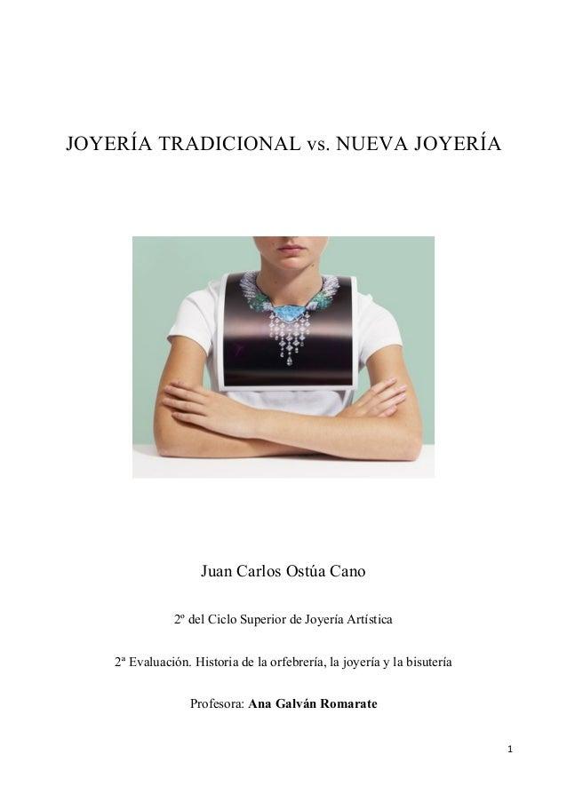 1      JOYERÍA TRADICIONAL vs. NUEVA JOYERÍA Juan Carlos Ostúa Cano 2º del Ciclo Superior de Joyería Artística 2ª Eval...