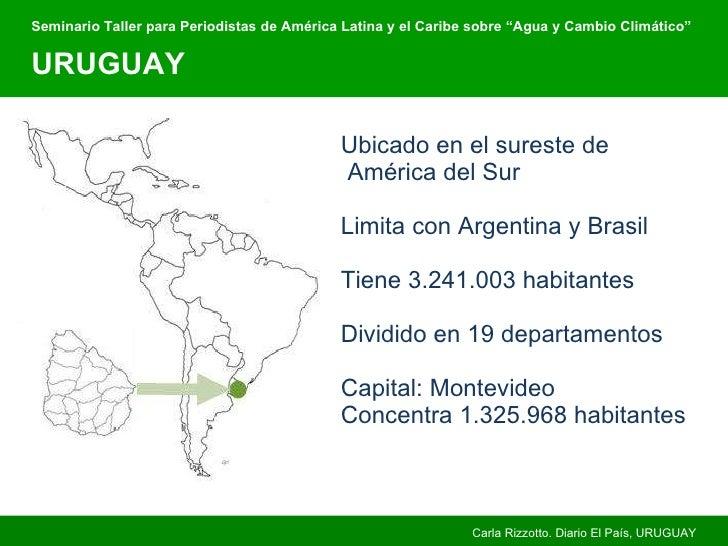 Ubicado en el sureste de   América del Sur Limita con Argentina y Brasil Tiene 3.241.003 habitantes Dividido en 19 departa...
