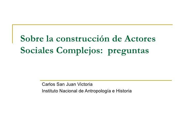 Sobre la construcción de Actores Sociales Complejos:  preguntas Carlos San Juan Victoria Instituto Nacional de Antropologí...