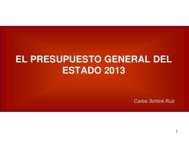 1 EL PRESUPUESTO GENERAL DEL ESTADO 2013 Carlos Schlink Ruiz
