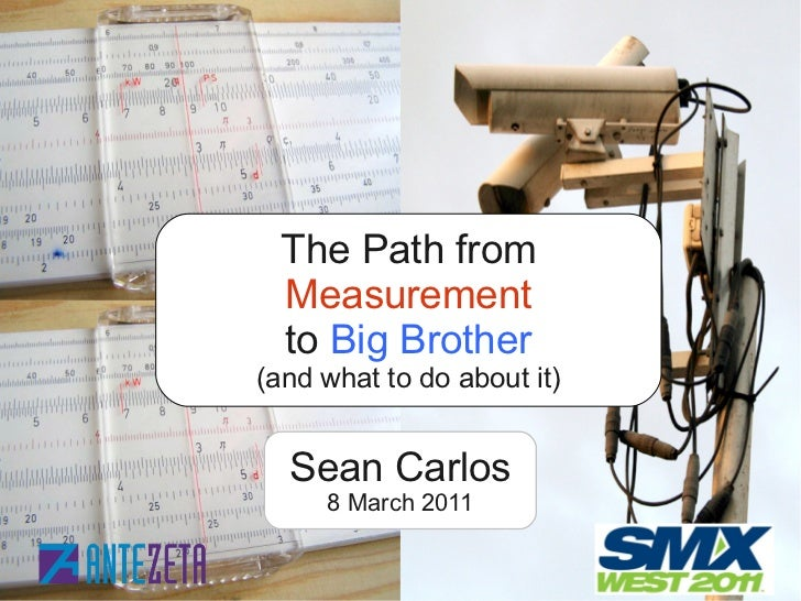 The Path from Measurement to Big Brother(and what to do about it)  Sean Carlos      8 March 2011    ©2011SeanCarlosAn...