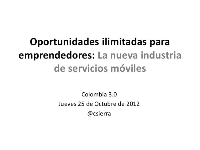 Oportunidades ilimitadas paraemprendedores: La nueva industria      de servicios móviles                Colombia 3.0      ...