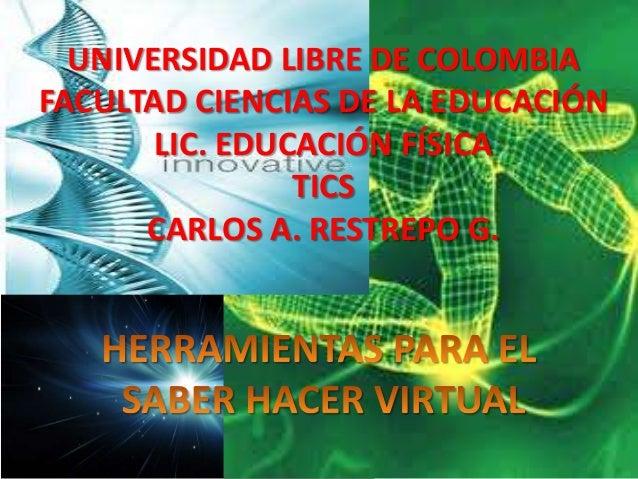 UNIVERSIDAD LIBRE DE COLOMBIA FACULTAD CIENCIAS DE LA EDUCACIÓN LIC. EDUCACIÓN FÍSICA TICS CARLOS A. RESTREPO G.