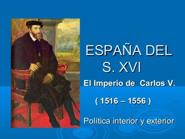 ESPAÑA DEL S. XVI El Imperio de Carlos V. ( 1516 – 1556 ) Política interior y exterior