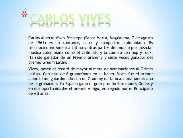 Carlos Alberto Vives Restrepo (Santa Marta, Magdalena, 7 de agosto de 1961) es un cantante, actor y compositor colombiano....