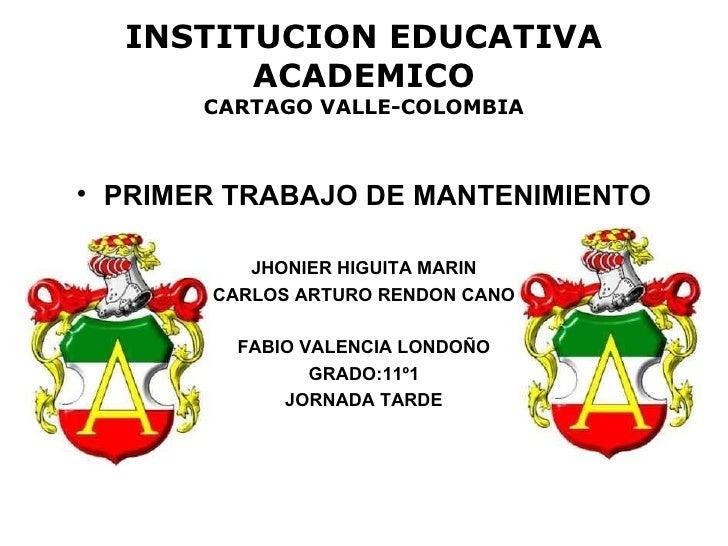 INSTITUCION EDUCATIVA ACADEMICO CARTAGO VALLE-COLOMBIA <ul><li>PRIMER TRABAJO DE MANTENIMIENTO </li></ul><ul><li>JHONIER H...