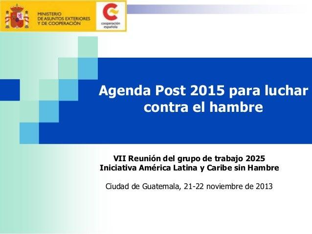 Agenda Post 2015 para luchar contra el hambre  VII Reunión del grupo de trabajo 2025 Iniciativa América Latina y Caribe si...