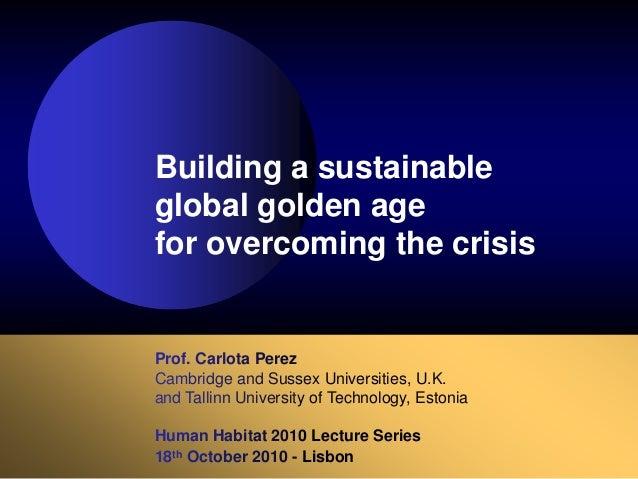 Prof. Carlota Perez Cambridge and Sussex Universities, U.K. and Tallinn University of Technology, Estonia Human Habitat 20...