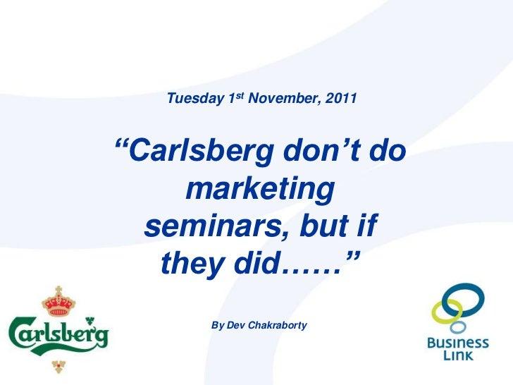 "Tuesday 1st November, 2011""Carlsberg don't do     marketing  seminars, but if   they did……""         By Dev Chakraborty"