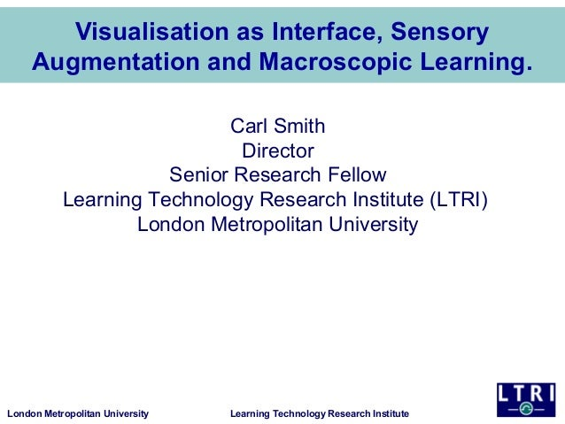 London Metropolitan University Learning Technology Research Institute Visualisation as Interface, Sensory Augmentation and...