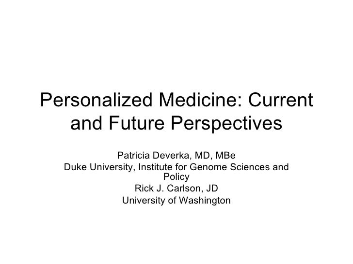 Personalized Medicine: Current and Future Perspectives Patricia Deverka, MD, MBe Duke University, Institute for Genome Sci...