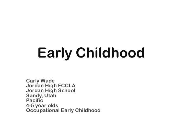 Early Childhood<br />Carly Wade<br />Jordan High FCCLA<br />Jordan High School<br />Sandy, Utah<br />Pacific <br />4-5 yea...