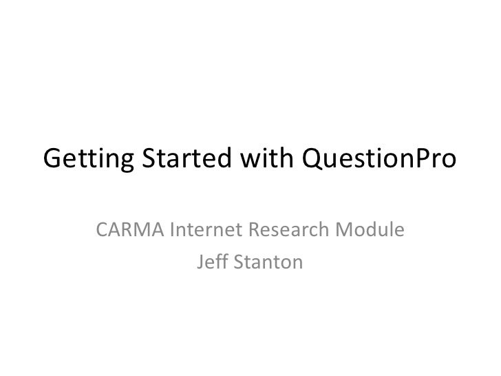 Getting Started with QuestionPro    CARMA Internet Research Module             Jeff Stanton