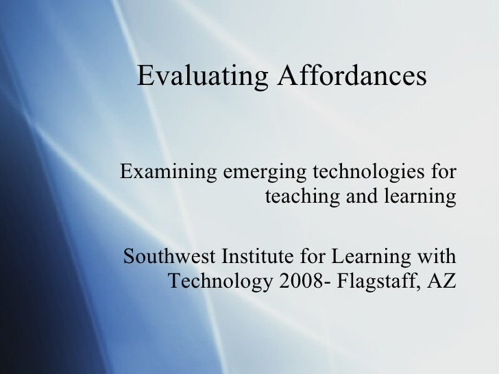 Evaluating Affordances Examining emerging technologies for teaching and learning Southwest Institute for Learning with Tec...