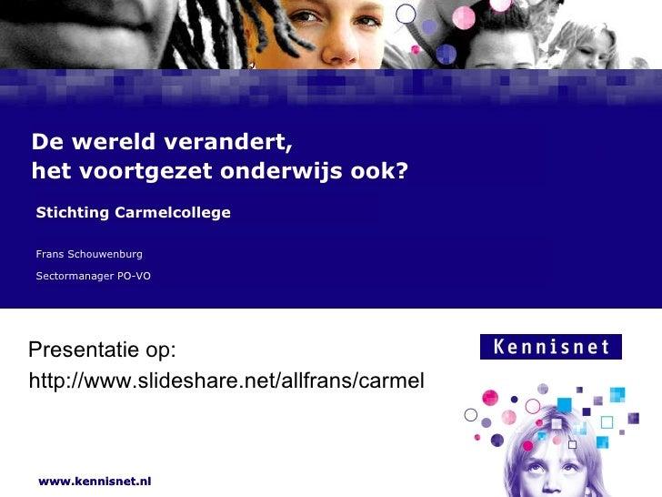 De wereld verandert,  het voortgezet onderwijs ook? Frans Schouwenburg  Sectormanager PO-VO Stichting Carmelcollege http:/...