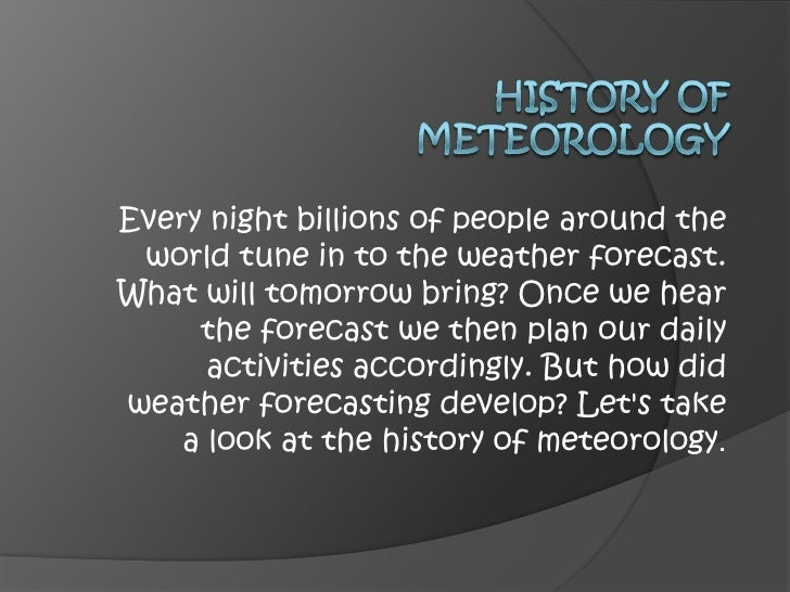 History of meteorology<br />Every night billions of people around the world tune in to the weather forecast. What will tom...
