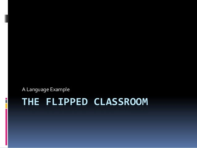 A Language Example  THE FLIPPED CLASSROOM