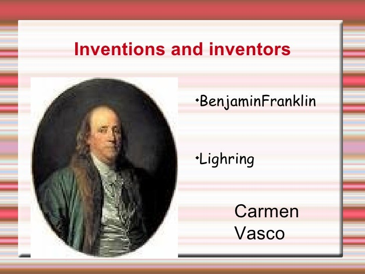 Inventions and inventors <ul><li>Benjamin Franklin </li></ul><ul><li>Lighrning </li></ul>Carmen Vasco <ul><li>BenjaminFran...
