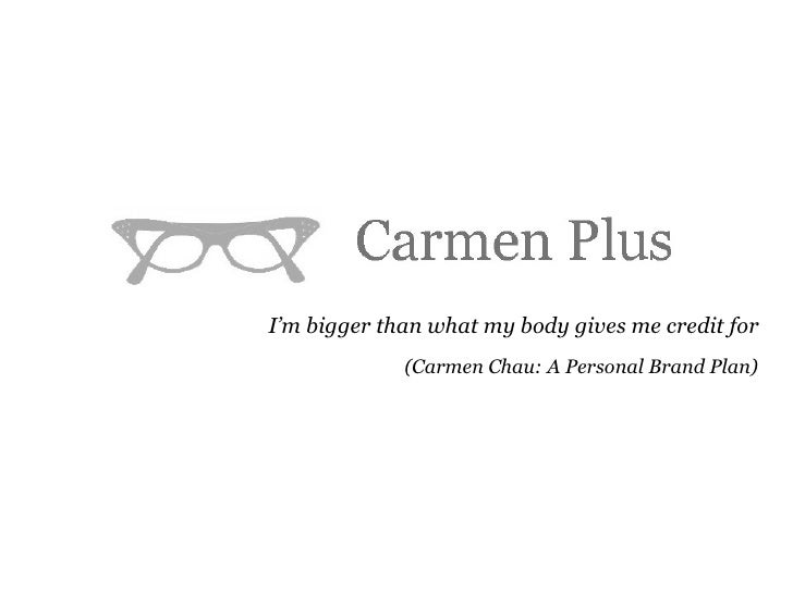 I'm bigger than what my body gives me credit for (Carmen Chau: A Personal Brand Plan)