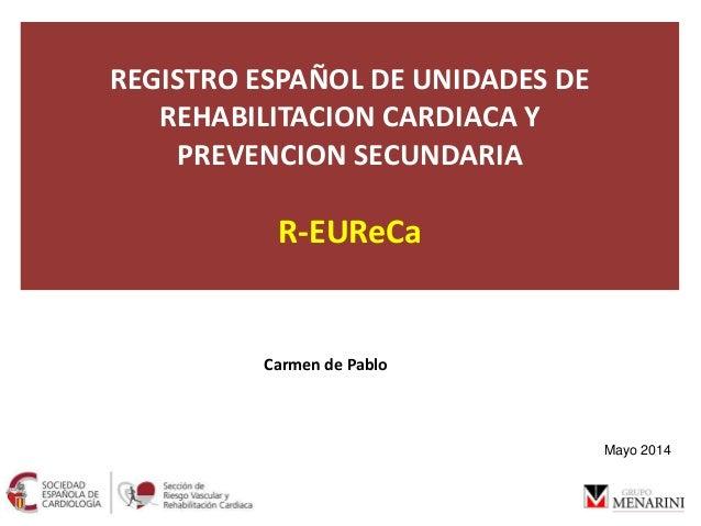 REGISTRO ESPAÑOL DE UNIDADES DE REHABILITACION CARDIACA Y PREVENCION SECUNDARIA R-EUReCa Carmen de Pablo Mayo 2014