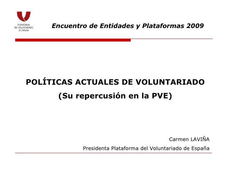 POLÍTICAS ACTUALES DE VOLUNTARIADO (Su repercusión en la PVE) Encuentro de Entidades y Plataformas 2009 Carmen LAVIÑA Pres...