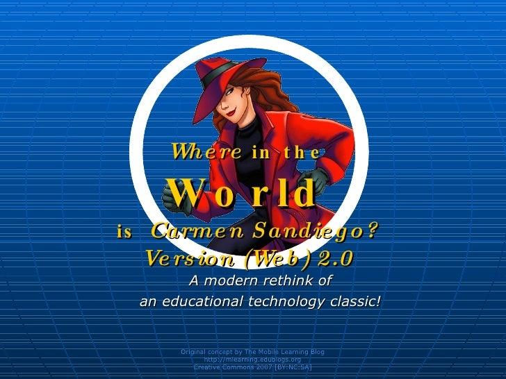 Where  in the World is  Carmen Sandiego? Version (Web) 2.0 <ul><ul><li>A modern rethink of </li></ul></ul><ul><ul><li>an e...