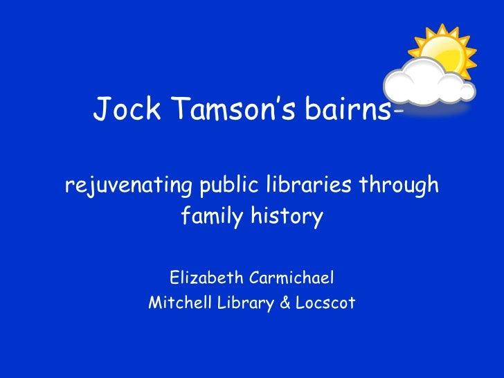 Jock Tamson's bairns-  rejuvenating public libraries through            family history            Elizabeth Carmichael    ...