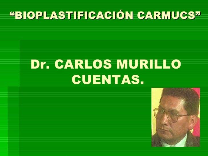 """""""BIOPLASTIFICACIÓN CARMUCS""""  Dr. CARLOS MURILLO        CUENTAS."""