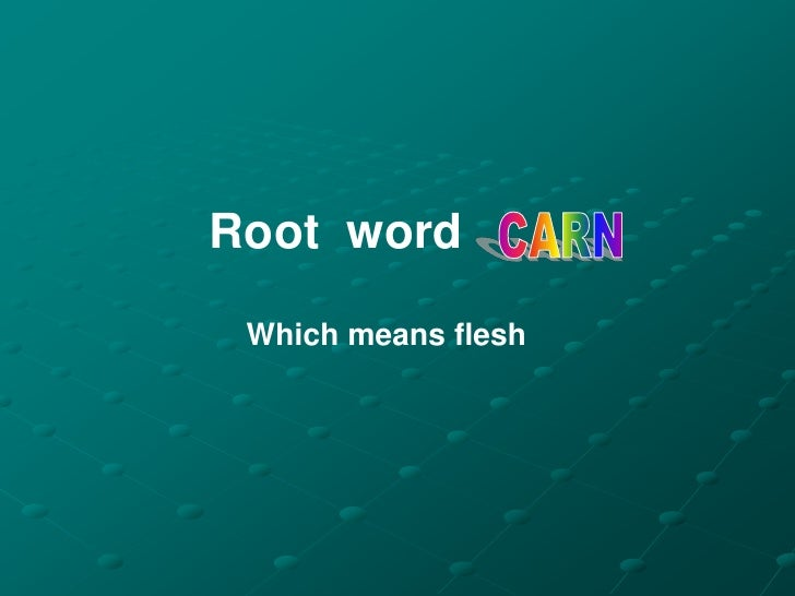 Root Word --> CARN