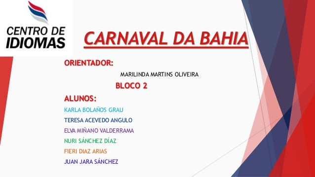 CARNAVAL DA BAHIA ORIENTADOR: MARILINDA MARTINS OLIVEIRA BLOCO 2 ALUNOS: KARLA BOLAÑOS GRAU TERESA ACEVEDO ANGULO ELVA MIÑ...