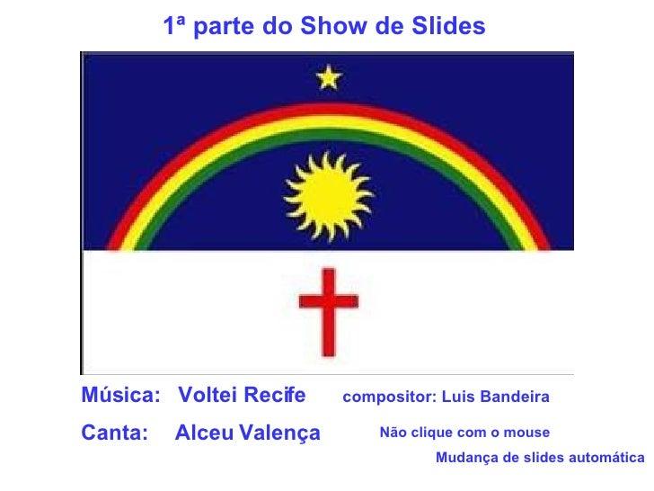 Música:  Voltei Recife compositor: Luis Bandeira Canta:  Alceu Valença Não clique com o mouse Mudança de slides automática...