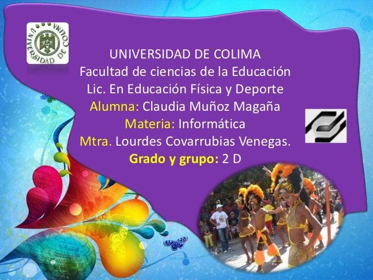 UNIVERSIDAD DE COLIMAFacultad de ciencias de la Educación Lic. En Educación Física y Deporte  Alumna: Claudia Muñoz Magaña...
