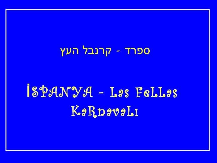 <ul><li>ספרד  -  קרנבל העץ </li></ul><ul><li>İSPANYA - Las FeLLas  </li></ul><ul><li>KaRnavaLı </li></ul>