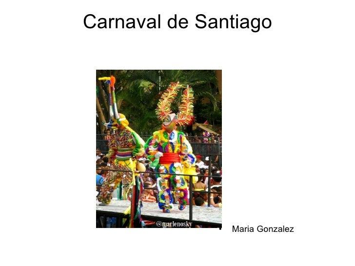 Carnaval de Santiago <ul><li>Maria Gonzalez </li></ul>