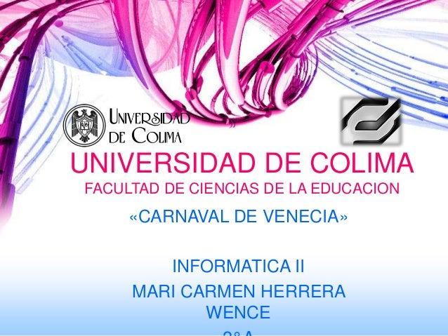 UNIVERSIDAD DE COLIMAFACULTAD DE CIENCIAS DE LA EDUCACION     «CARNAVAL DE VENECIA»        INFORMATICA II     MARI CARMEN ...