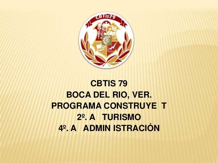 CBTIS 79<br />BOCA DEL RIO, VER.<br />PROGRAMA CONSTRUYE  T<br />2º. A   TURISMO<br />4º. A   ADMIN ISTRACIÓN<br />