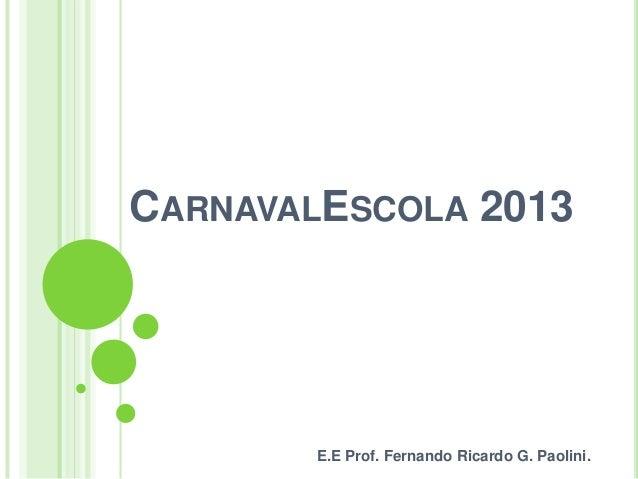 CARNAVALESCOLA 2013        E.E Prof. Fernando Ricardo G. Paolini.