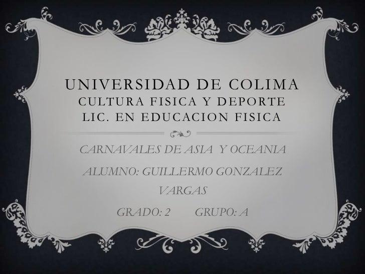 UNIVERSIDAD DE COLIMA C U LT U R A F I S I C A Y D E P O R T E  L I C . E N E D U C AC I O N F I S I C A CARNAVALES DE ASI...