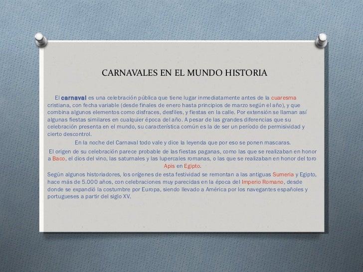 CARNAVALES EN EL MUNDO HISTORIA    El carnaval es una celebración pública que tiene lugar inmediatamente antes de la cuare...