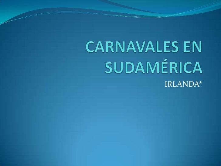 CARNAVALES EN SUDAMÉRICA<br />IRLANDA*<br />
