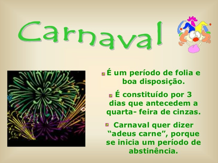 É um período de folia e   boa disposição.  É constituído por 3 dias que antecedem aquarta- feira de cinzas.  Carnaval quer...