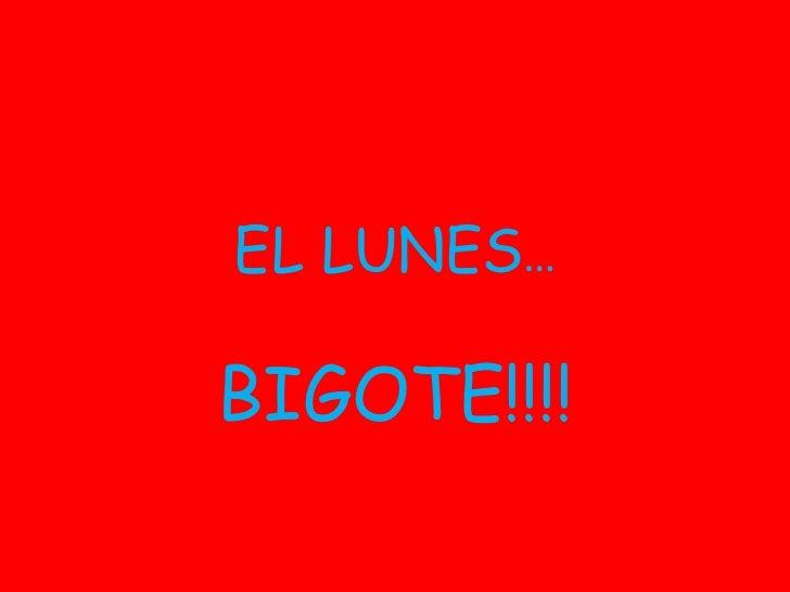 EL LUNES … BIGOTE!!!!